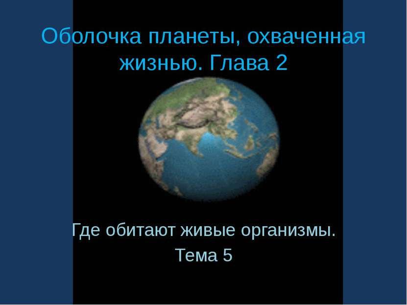 Оболочка планеты, охваченная жизнью. Глава 2 Где обитают живые организмы. Тема 5