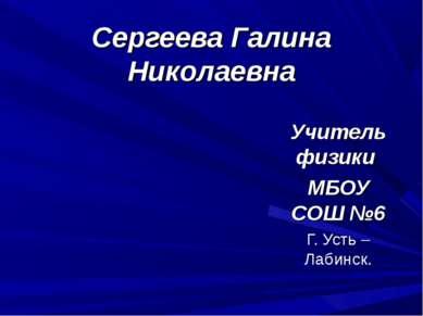 Сергеева Галина Николаевна Учитель физики МБОУ СОШ №6 Г. Усть – Лабинск.