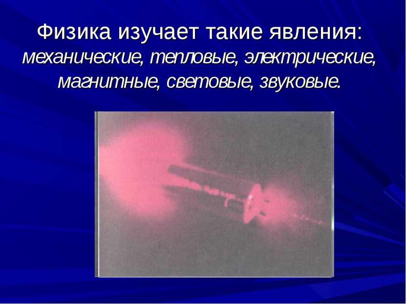 Физика изучает такие явления: механические, тепловые, электрические, магнитны...