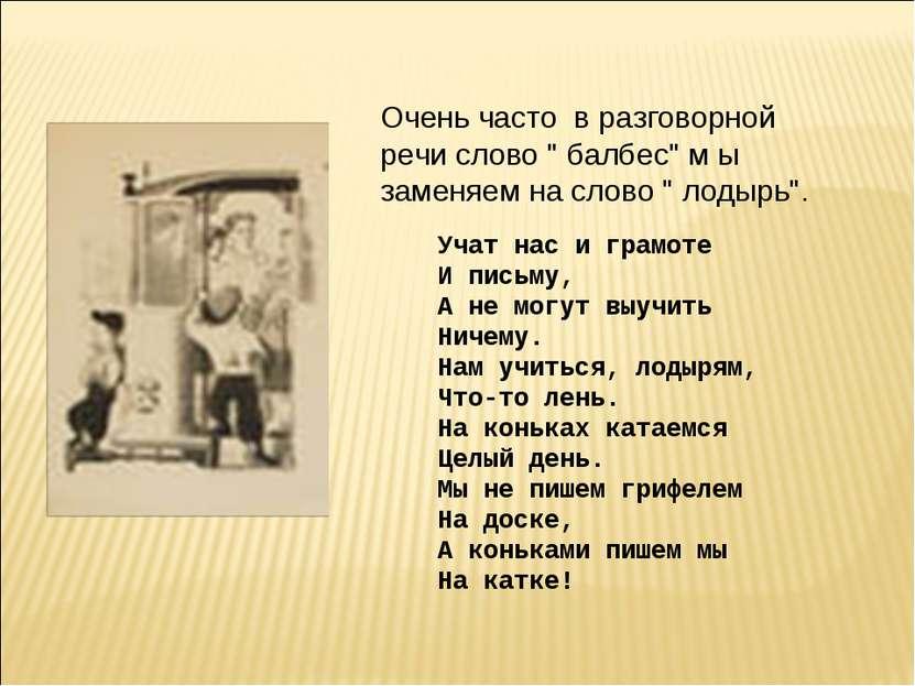 Учат нас и грамоте И письму, А не могут выучить Ничему. Нам учиться, лодырям,...