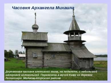Часовня Архангела Михаила Деревянная часовня клетского типа, на подклете, с н...