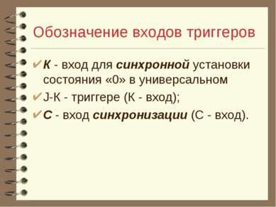 Обозначение входов триггеров К - вход для синхронной установки состояния «0» ...