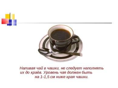 Наливая чай в чашки, не следует наполнять их до краёв. Уровень чая должен быт...