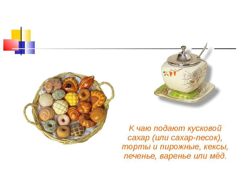 К чаю подают кусковой сахар (или сахар-песок), торты и пирожные, кексы, печен...