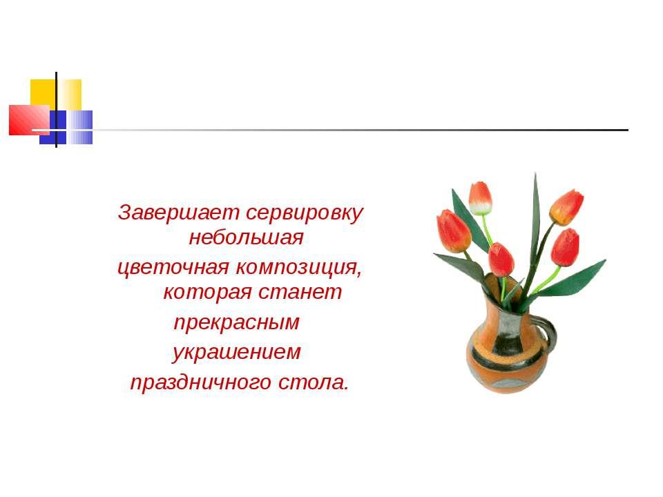 Завершает сервировку небольшая цветочная композиция, которая станет прекрасны...