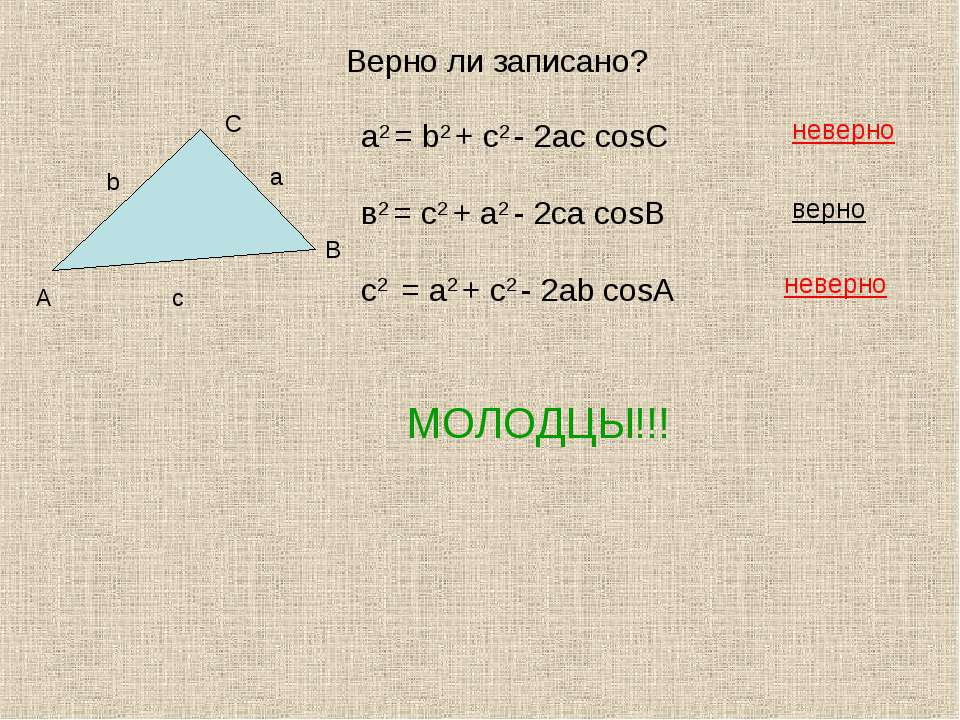 Верно ли записано? а2 = b2 + с2 - 2aс cosC в2 = с2 + a2 - 2сa cosB с2 = a2 + ...