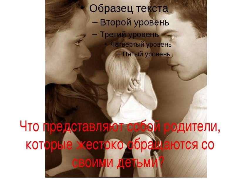 Что представляют собой родители, которые жестоко обращаются со своими детьми?