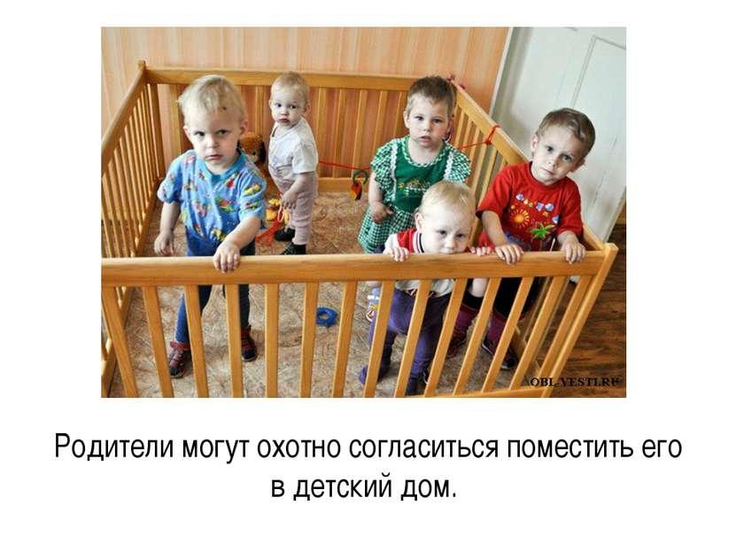 Родители могут охотно согласиться поместить его в детский дом.