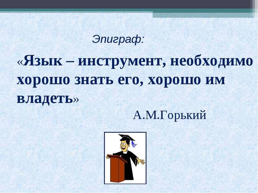 «Язык – инструмент, необходимо хорошо знать его, хорошо им владеть» А.М.Горьк...