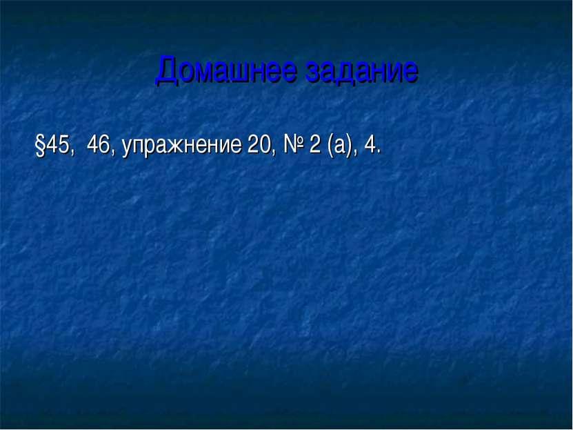 Домашнее задание §45, 46, упражнение 20, № 2 (а), 4.