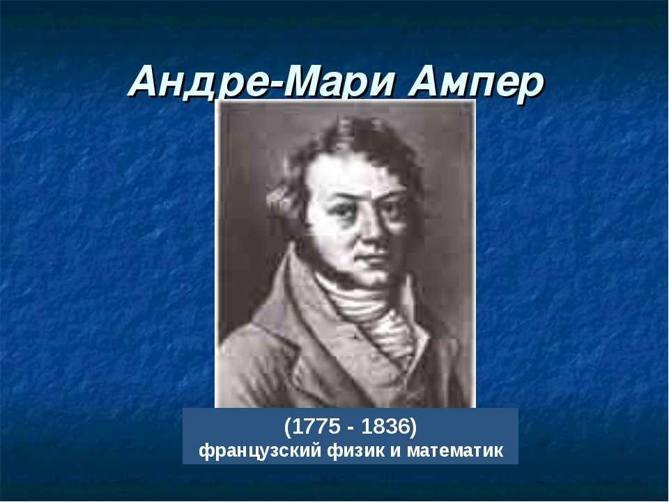 Андре-Мари Ампер (1775 - 1836) французский физик и математик