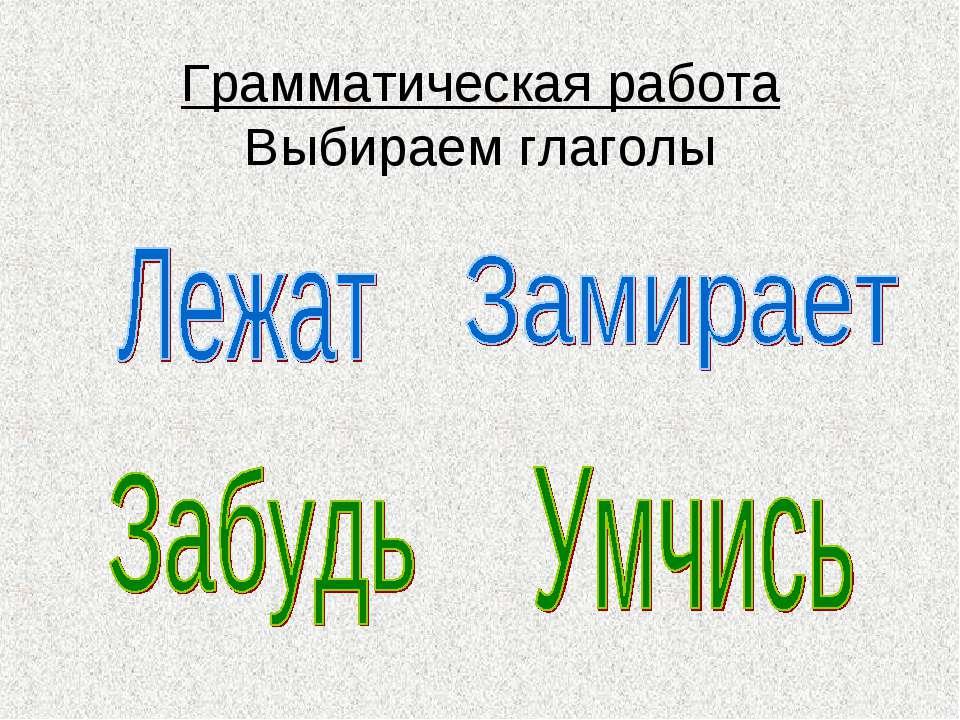 Грамматическая работа Выбираем глаголы