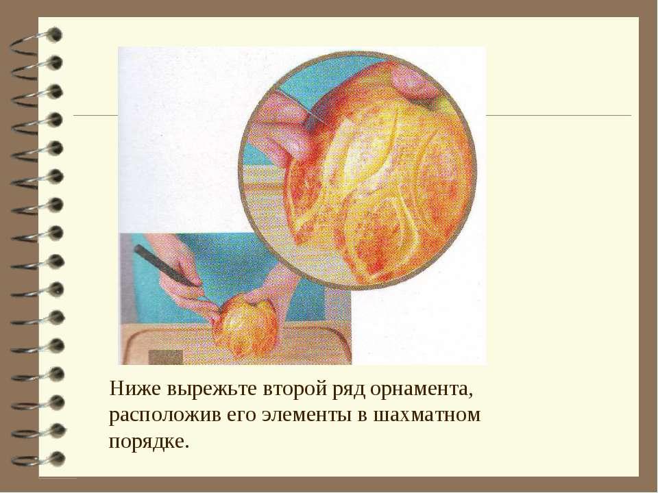 Ниже вырежьте второй ряд орнамента, расположив его элементы в шахматном порядке.