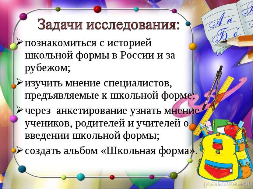 познакомиться с историей школьной формы в России и за рубежом; изучить мнение...