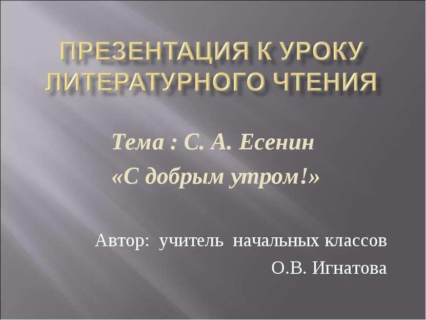Тема : С. А. Есенин «С добрым утром!» Автор: учитель начальных классов О.В. И...