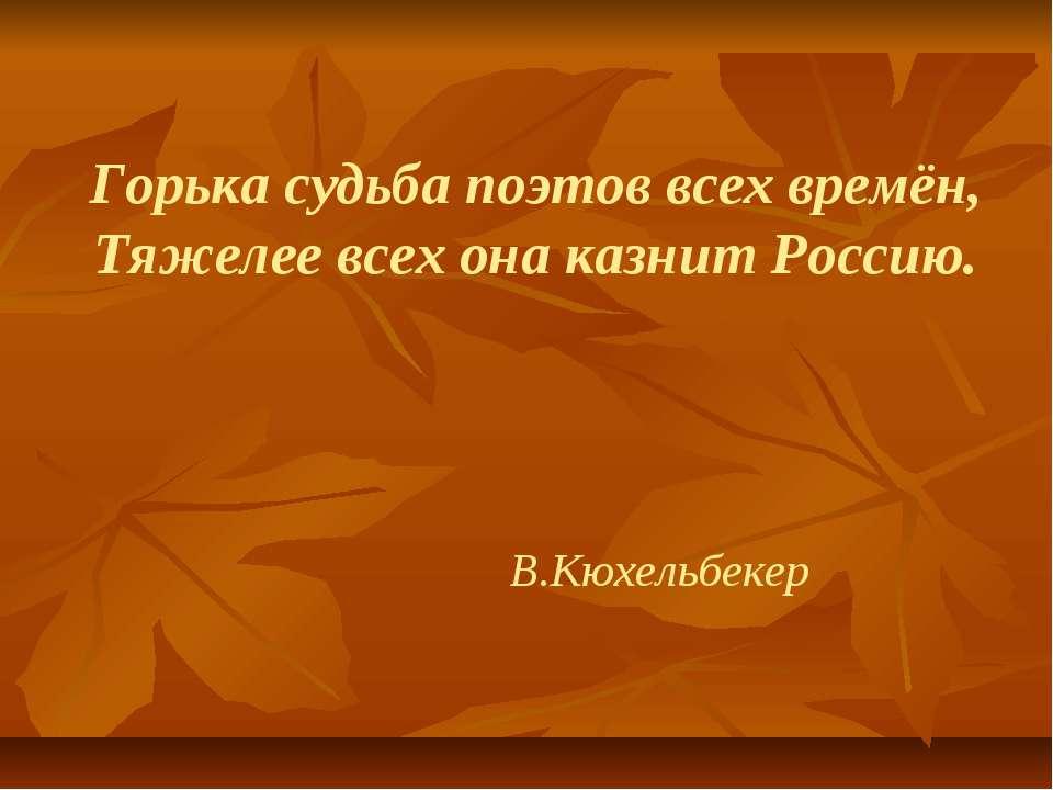 Горька судьба поэтов всех времён, Тяжелее всех она казнит Россию. В.Кюхельбекер