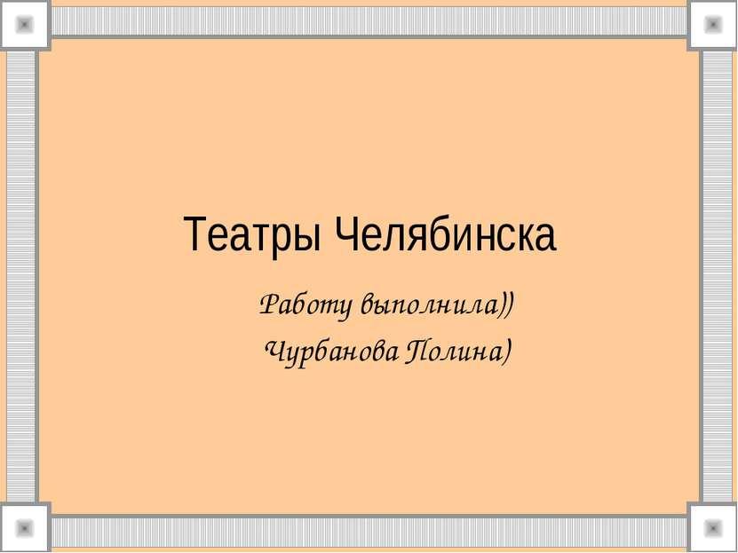 Театры Челябинска Работу выполнила)) Чурбанова Полина)