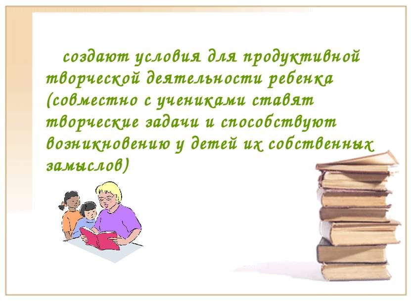 создают условия для продуктивной творческой деятельности ребенка (совместно с...