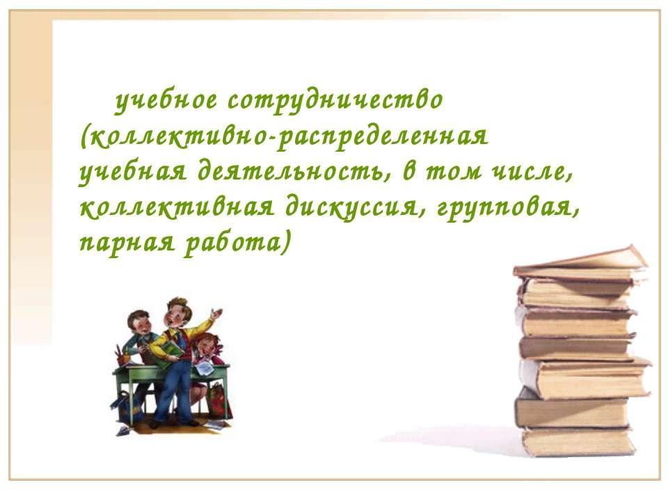 учебное сотрудничество (коллективно-распределенная учебная деятельность, в то...