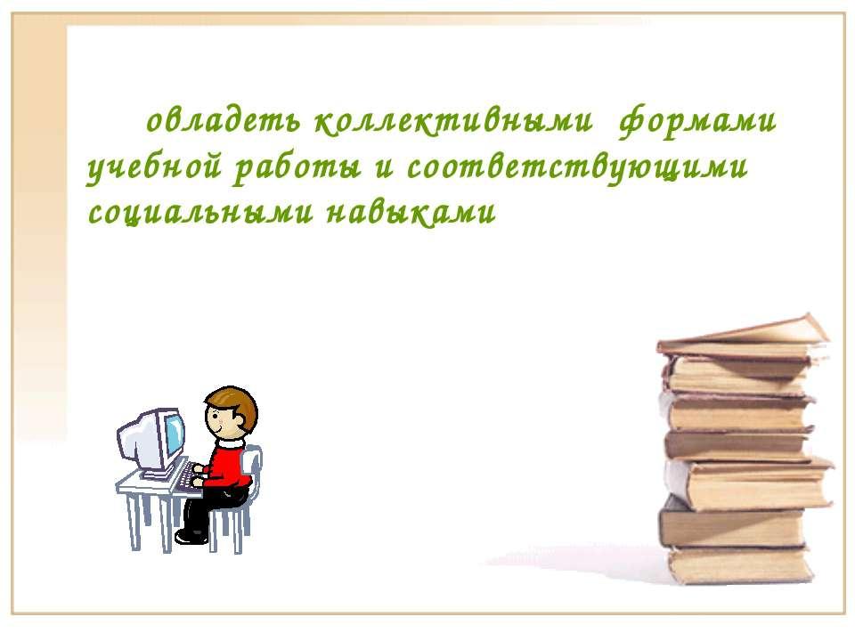 овладеть коллективными формами учебной работы и соответствующими социальными ...