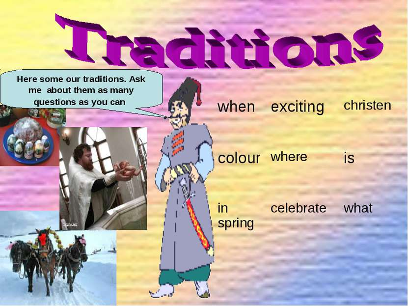 Here some our traditions. Ask me about them as many questions as you can