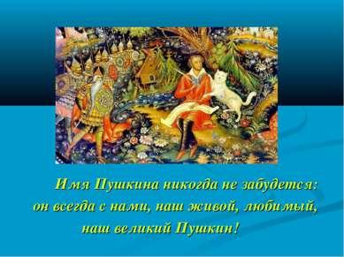 Имя Пушкина никогда не забудется: он всегда с нами, наш живой, любимый, наш в...