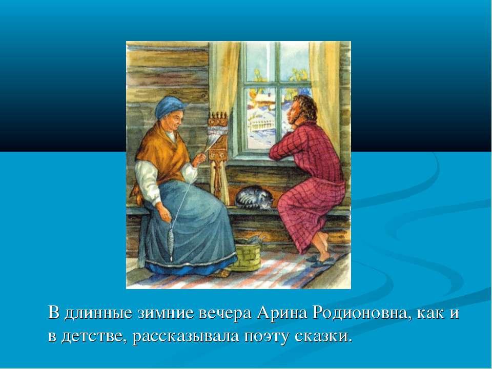 В длинные зимние вечера Арина Родионовна, как и в детстве, рассказывала поэту...