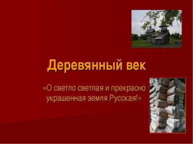 Деревянный век «О светло светлая и прекрасно украшенная земля Русская!»