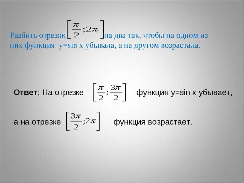 * Разбить отрезок на два так, чтобы на одном из них функция у=sin х убывала, ...