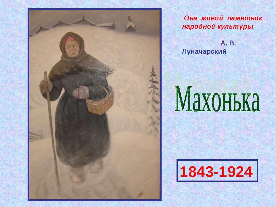 Она живой памятник народной культуры. А. В. Луначарский 1843-1924