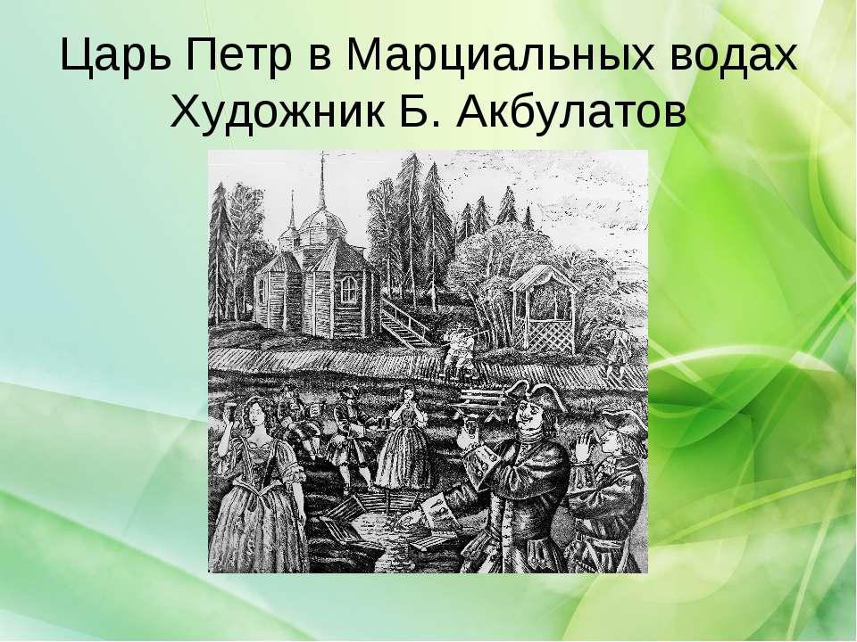 Царь Петр в Марциальных водах Художник Б. Акбулатов
