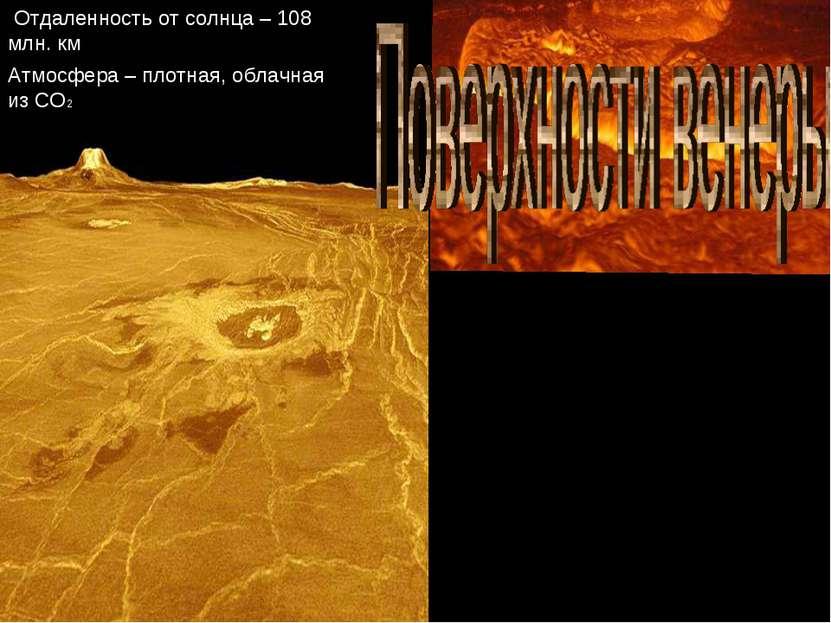 Отдаленность от солнца – 108 млн. км Атмосфера – плотная, облачная из СО2