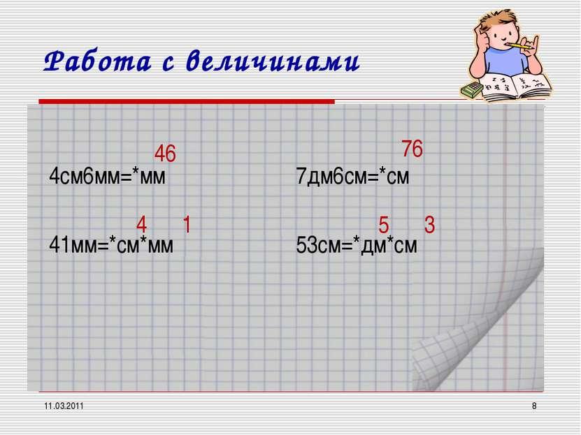 11.03.2011 * Работа с величинами 4см6мм=*мм 41мм=*см*мм 7дм6см=*см 53см=*дм*с...