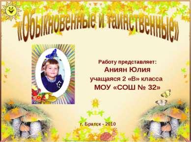 Работу представляет: Аниян Юлия учащаяся 2 «В» класса МОУ «СОШ № 32» г. Братс...
