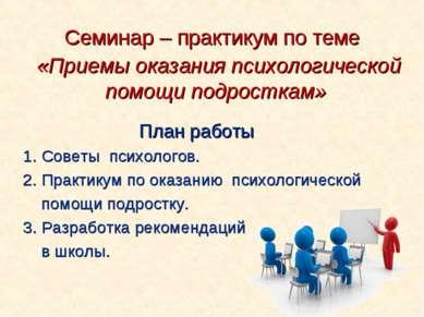 Семинар – практикум по теме «Приемы оказания психологической помощи подростка...