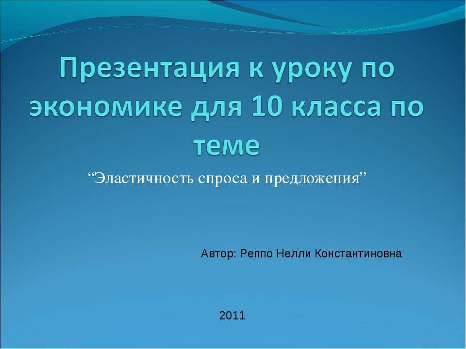 """""""Эластичность спроса и предложения"""" Автор: Реппо Нелли Константиновна 2011"""