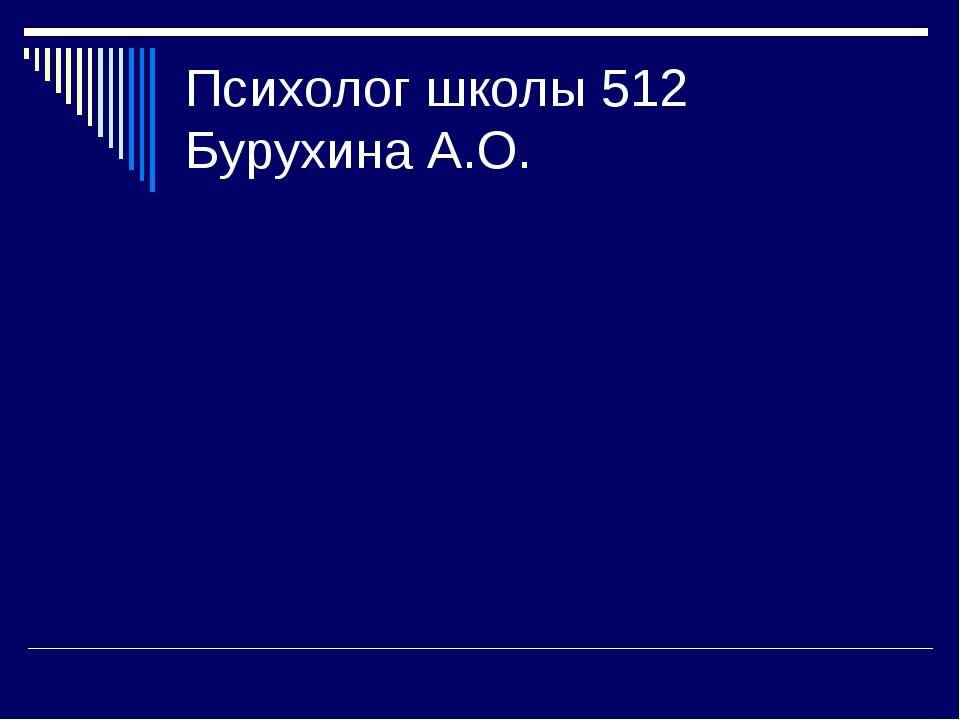 Психолог школы 512 Бурухина А.О.