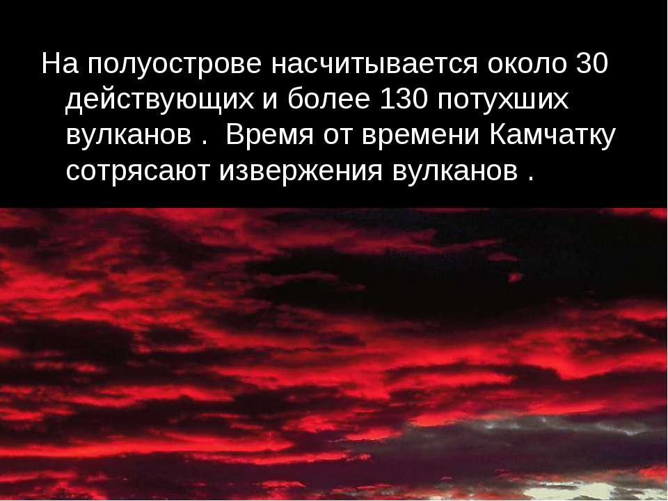 На полуострове насчитывается около 30 действующих и более 130 потухших вулкан...