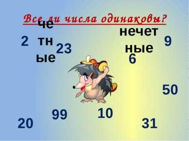 Все ли числа одинаковы? 77 6 10 23 99 50 31 20 2 9 четные нечетные