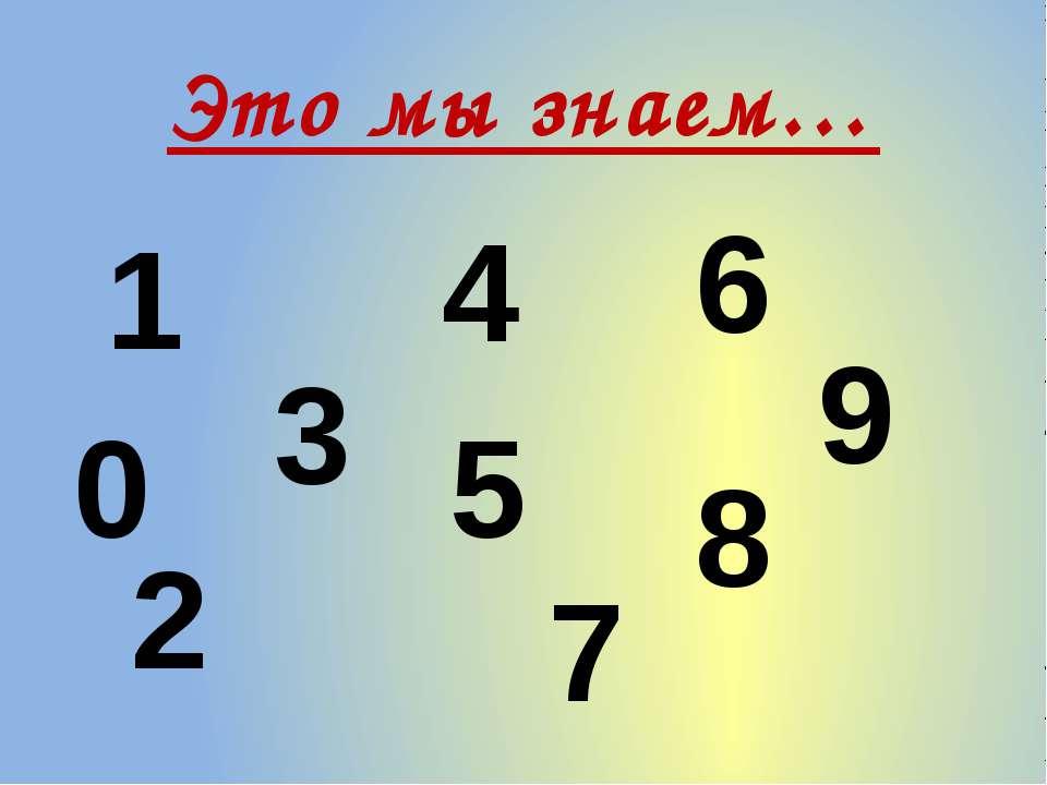 Это мы знаем… 3 5 6 4 1 2 7 9 8 0
