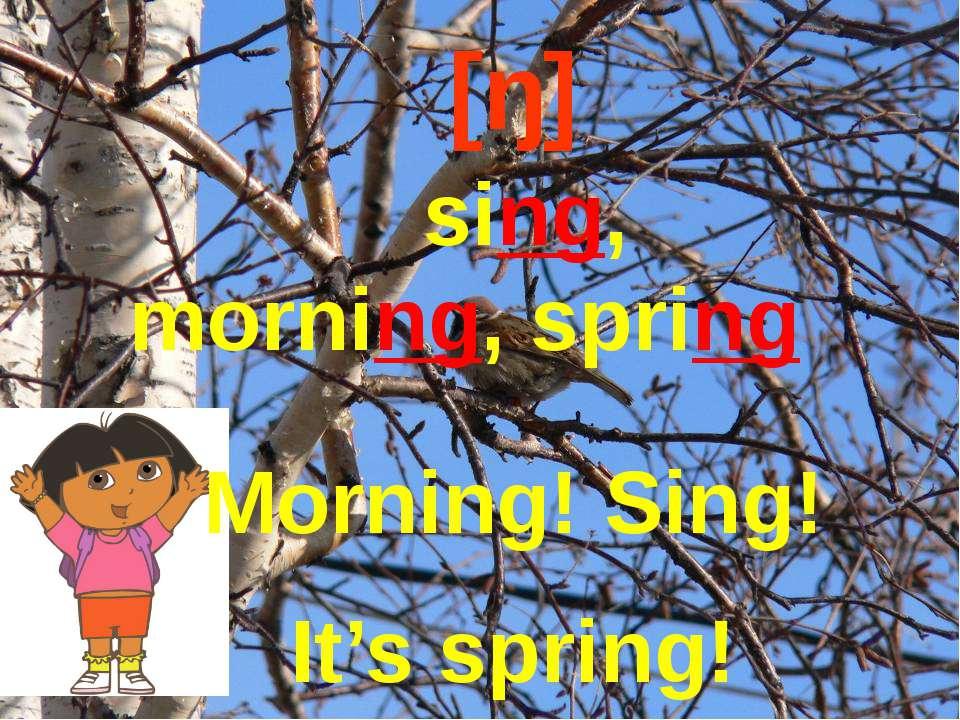 [ŋ] sing, morning, spring Morning! Sing! It's spring!
