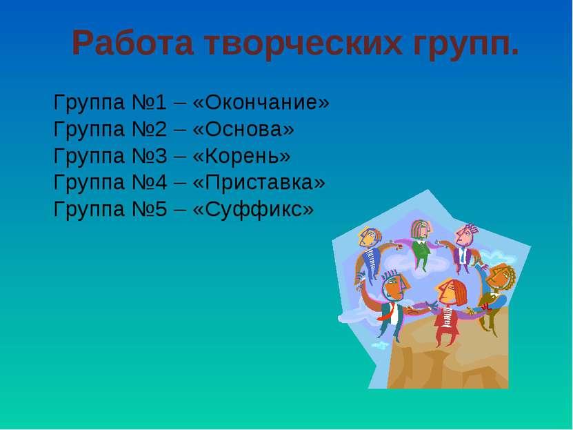 Работа творческих групп. Группа №1 – «Окончание» Группа №2 – «Основа» Группа ...