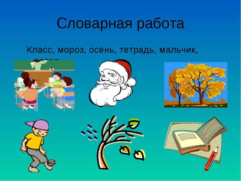 Словарная работа Класс, мороз, осень, тетрадь, мальчик, ветер.