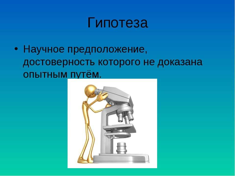 Гипотеза Научное предположение, достоверность которого не доказана опытным пу...