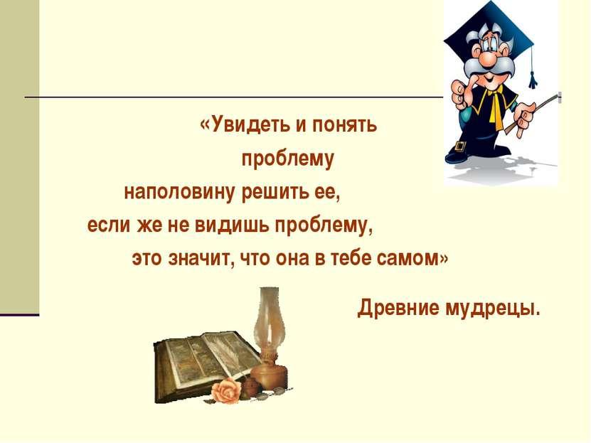 «Увидеть и понять проблему наполовину решить ее, если же не видишь проблему, ...