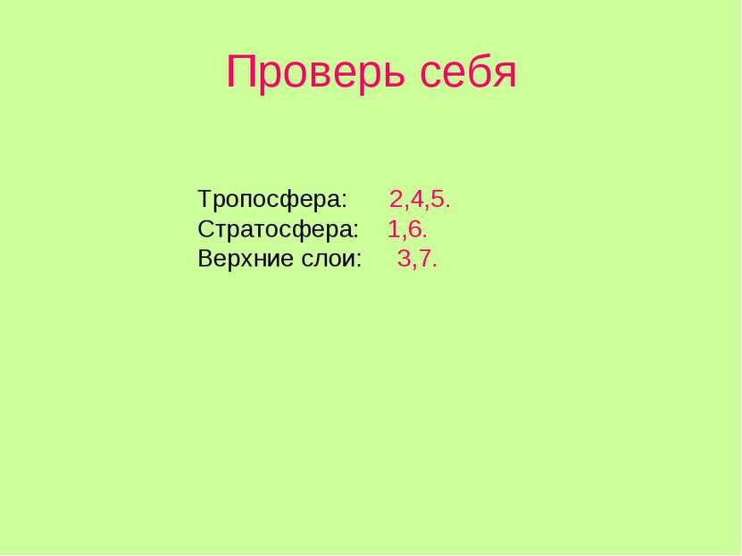 Проверь себя Тропосфера: 2,4,5. Стратосфера: 1,6. Верхние слои: 3,7.