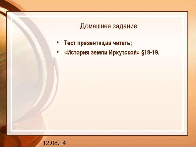 Домашнее задание Тест презентации читать; «История земли Иркутской» §18-19.