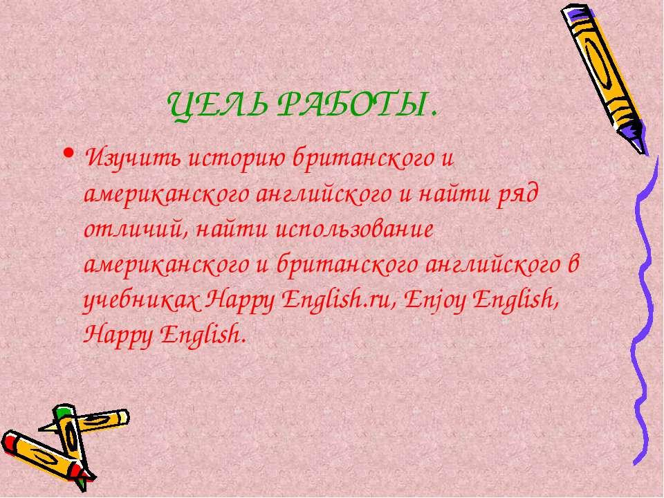 ЦЕЛЬ РАБОТЫ. Изучить историю британского и американского английского и найти ...