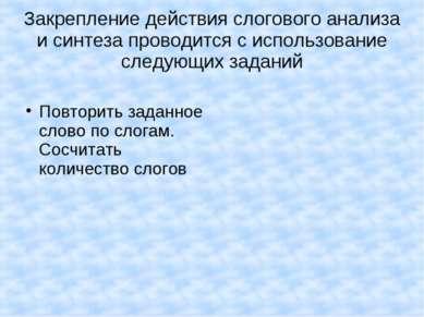 Закрепление действия слогового анализа и синтеза проводится с использование с...