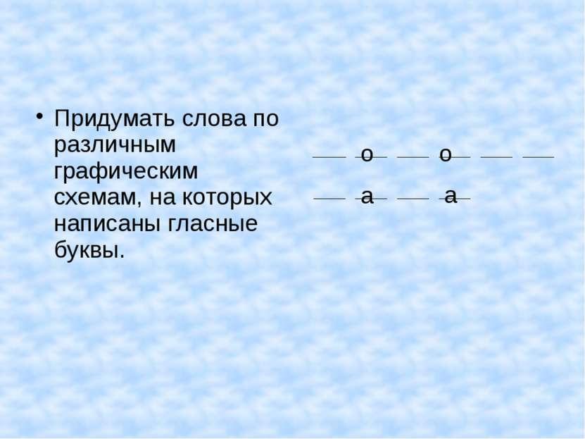 Придумать слова по различным графическим схемам, на которых написаны гласные ...